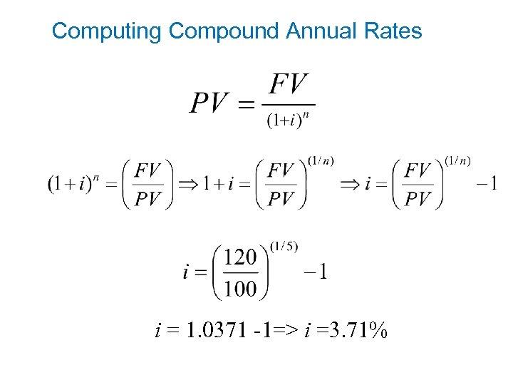 Computing Compound Annual Rates i = 1. 0371 -1=> i =3. 71%