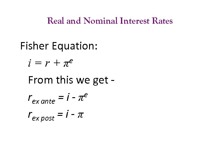Real and Nominal Interest Rates Fisher Equation: i = r + πe From this