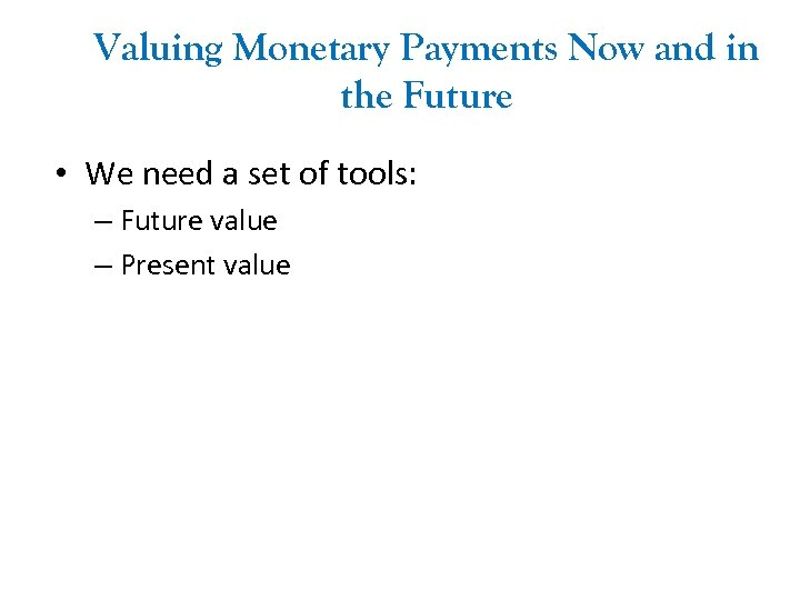 Valuing Monetary Payments Now and in the Future • We need a set of