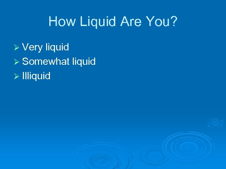 How Liquid Are You? Ø Very liquid Ø Somewhat liquid Ø Illiquid