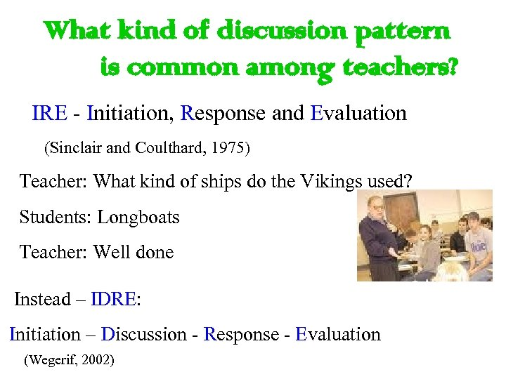 What kind of discussion pattern is common among teachers? IRE - Initiation, Response and