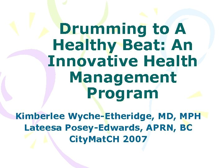Drumming to A Healthy Beat: An Innovative Health Management Program Kimberlee Wyche-Etheridge, MD, MPH
