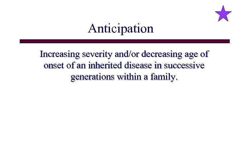 Anticipation Increasing severity and/or decreasing age of onset of an inherited disease in successive