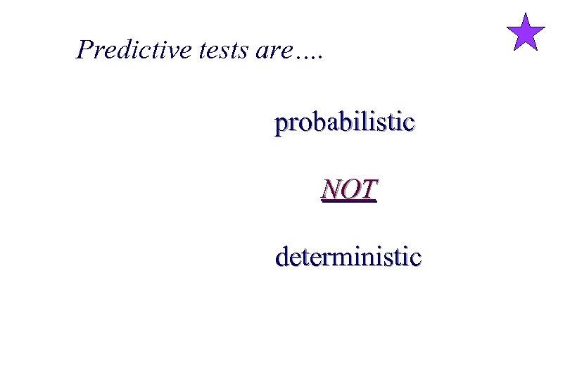 Predictive tests are…. probabilistic NOT deterministic