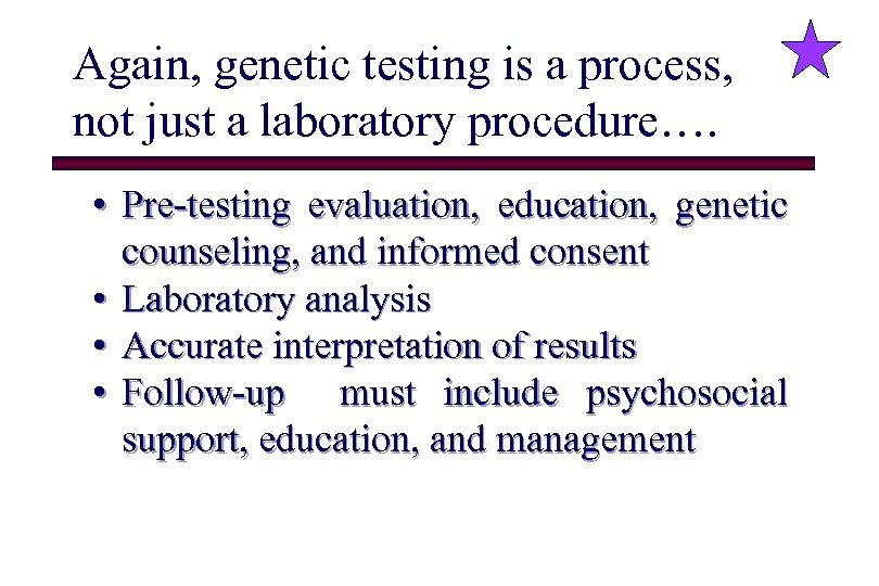 Again, genetic testing is a process, not just a laboratory procedure…. • Pre-testing evaluation,