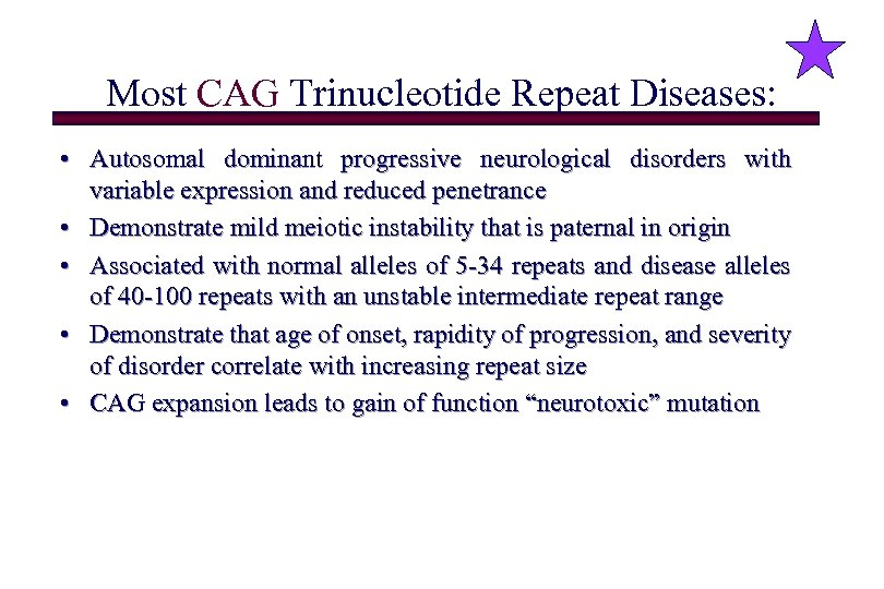 Most CAG Trinucleotide Repeat Diseases: • Autosomal dominant progressive neurological disorders with variable expression