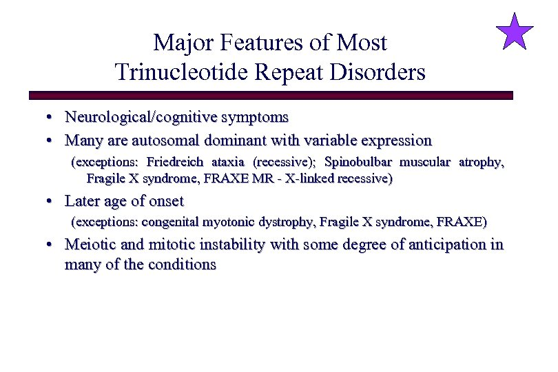 Major Features of Most Trinucleotide Repeat Disorders • Neurological/cognitive symptoms • Many are autosomal