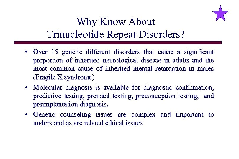 Why Know About Trinucleotide Repeat Disorders? • Over 15 genetic different disorders that cause