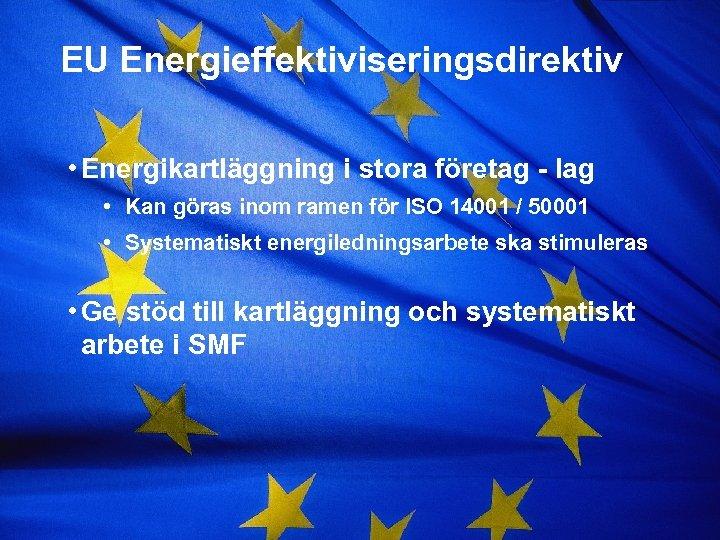 EU Energieffektiviseringsdirektiv • Energikartläggning i stora företag - lag • Kan göras inom ramen