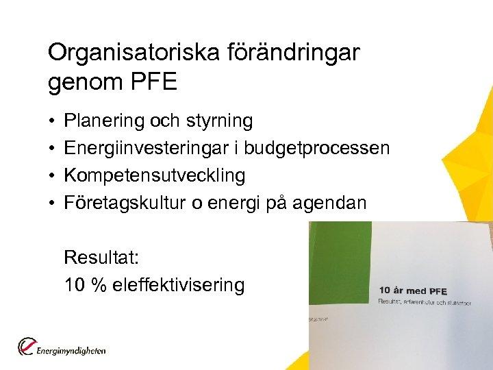 Organisatoriska förändringar genom PFE • • Planering och styrning Energiinvesteringar i budgetprocessen Kompetensutveckling Företagskultur