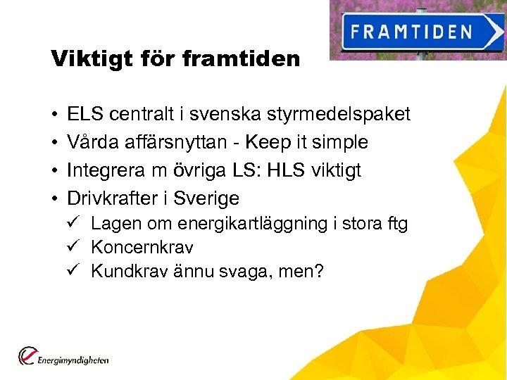 Viktigt för framtiden • • ELS centralt i svenska styrmedelspaket Vårda affärsnyttan - Keep