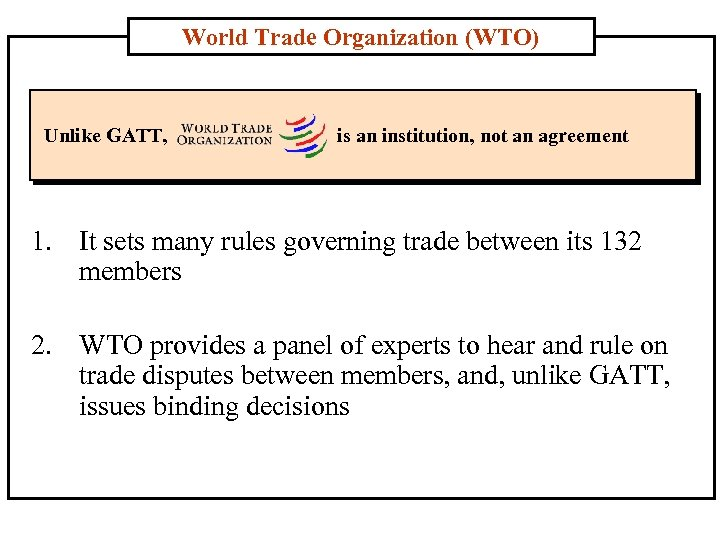 World Trade Organization (WTO) Unlike GATT, is an institution, not an agreement 1. It