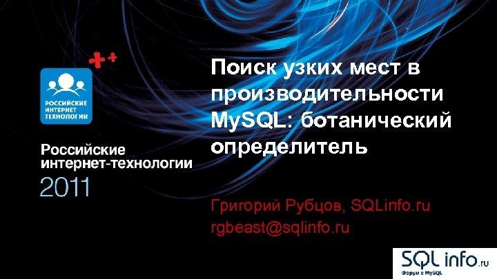 Поиск узких мест в производительности My. SQL: ботанический определитель Григорий Рубцов, SQLinfo. ru rgbeast@sqlinfo.