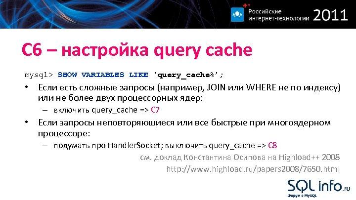 С 6 – настройка query cache mysql> SHOW VARIABLES LIKE 'query_cache%'; • Если есть