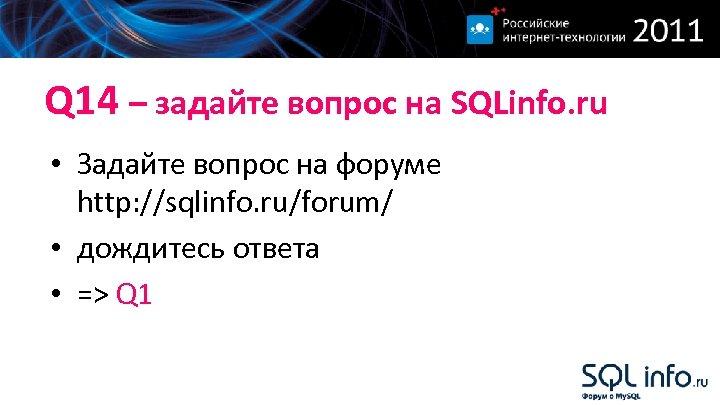 Q 14 – задайте вопрос на SQLinfo. ru • Задайте вопрос на форуме http: