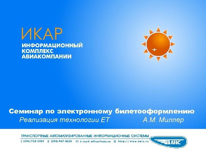 Семинар по электронному билетооформлению Реализация технологии ЕТ А. М. Миллер