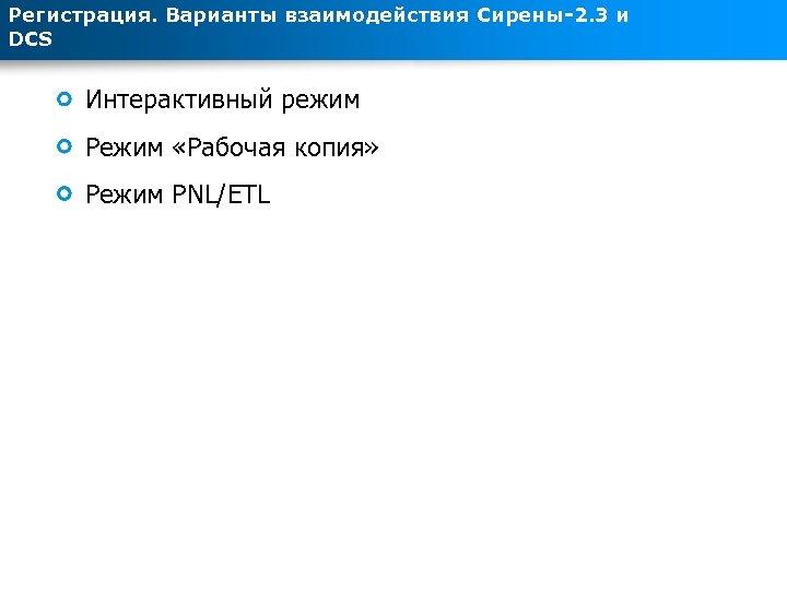Регистрация. Варианты взаимодействия Сирены-2. 3 и DCS Интерактивный режим Режим «Рабочая копия» Режим PNL/ETL