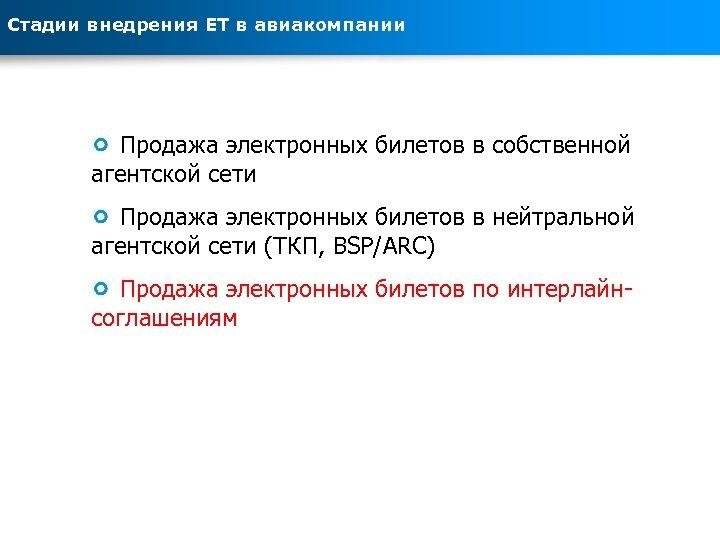Стадии внедрения ЕТ в авиакомпании Продажа электронных билетов в собственной агентской сети Продажа электронных