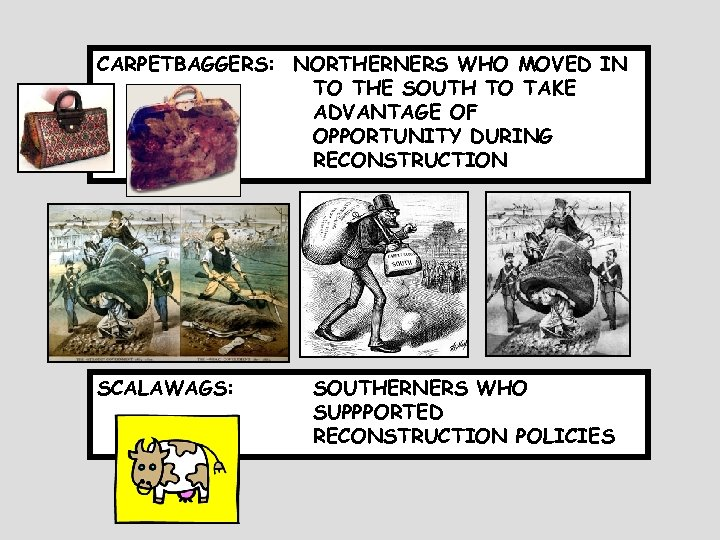 CARPETBAGGERS: NORTHERNERS WHO MOVED IN TO THE SOUTH TO TAKE ADVANTAGE OF OPPORTUNITY DURING