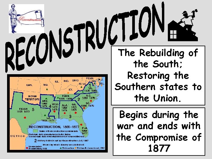 The Rebuilding of the South; Restoring the Southern states to the Union. Begins during