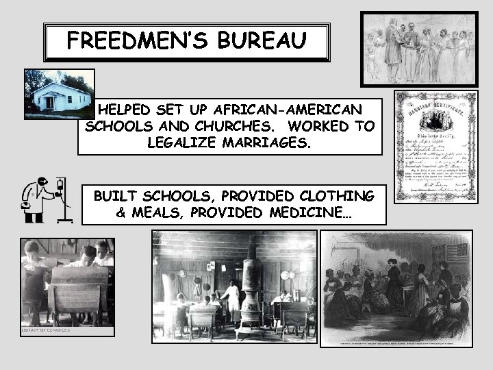 FREEDMEN'S BUREAU HELPED SET UP AFRICAN-AMERICAN SCHOOLS AND CHURCHES. WORKED TO LEGALIZE MARRIAGES. BUILT