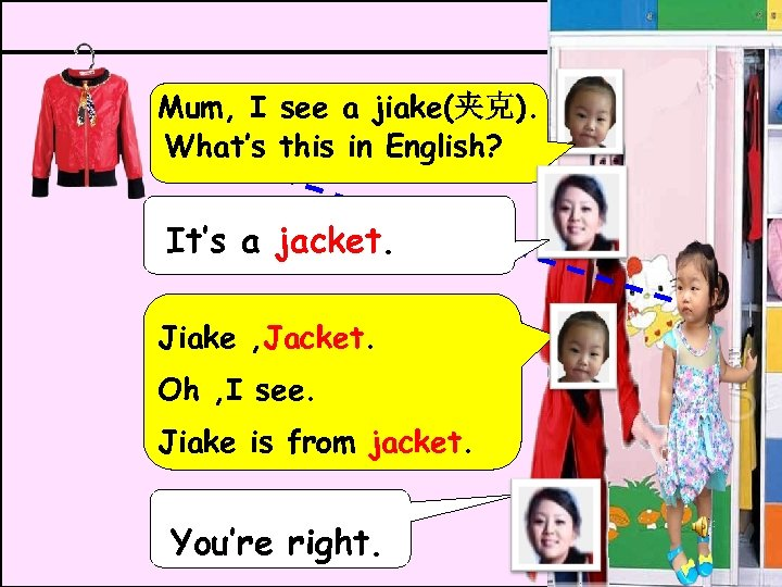 Mum, I see a jiake(夹克). What's this in English? It's a jacket. Jiake ,