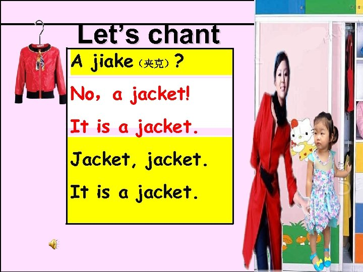 Let's chant A jiake(夹克)? No,a jacket! It is a jacket. Jacket, jacket. It is