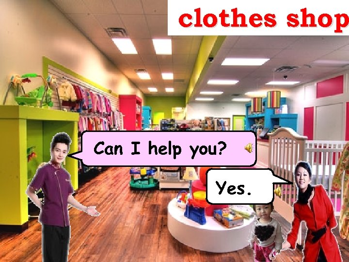 clothes shop Can I help you? Yes. 1