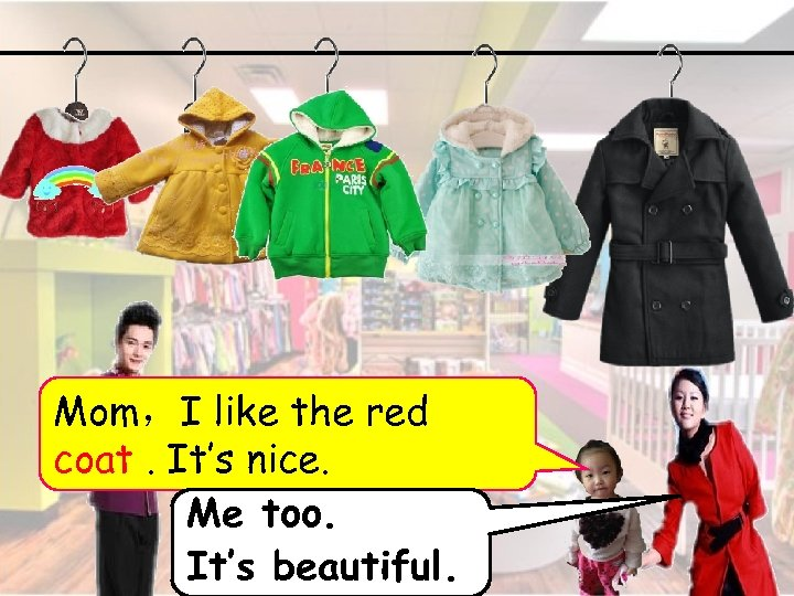 Mom,I like the red coat. It's nice. Me too. It's beautiful. 1
