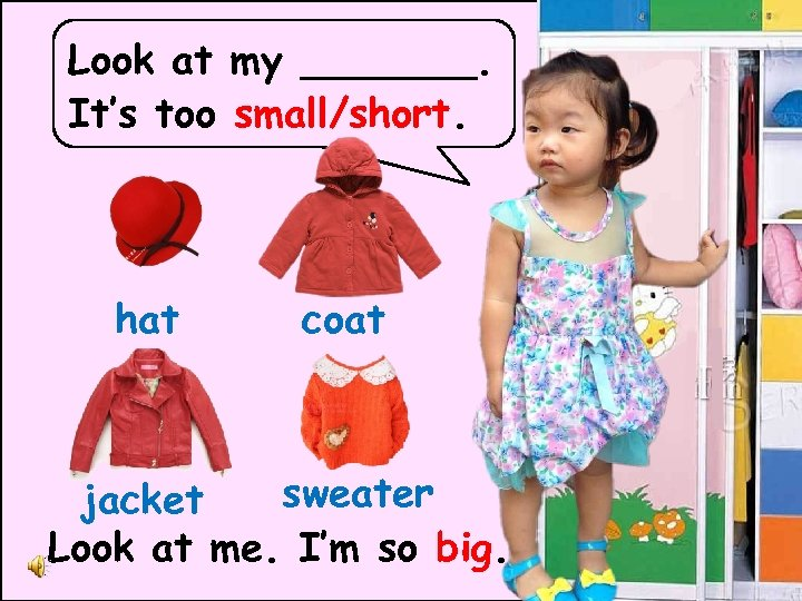 Look at my _______. It's too small/short. hat coat sweater jacket Look at me.