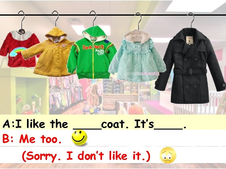 A: I like the ____coat. It's____. B: Me too. (Sorry. I don't like it.