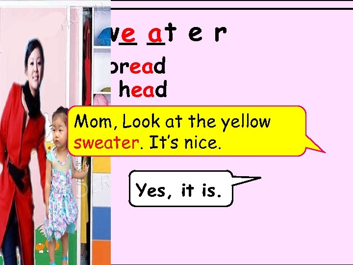s w_ a e r e _t bread head Mom, Look at the yellow