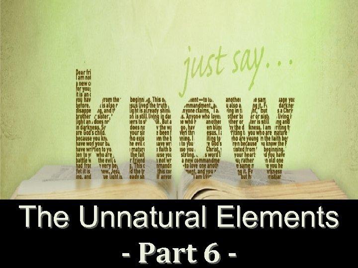 The Unnatural Elements - Part 6 -