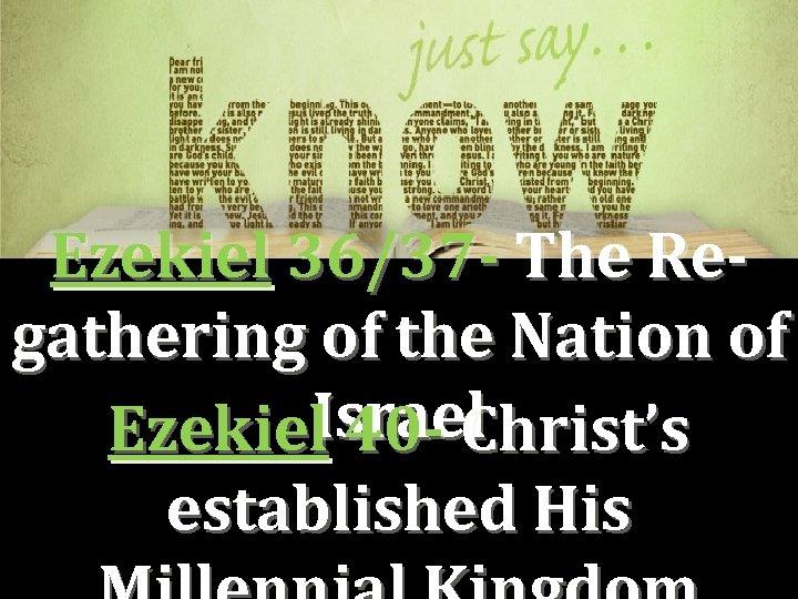 Ezekiel 36/37 - The Regathering of the Nation of Israel Ezekiel 40 - Christ's