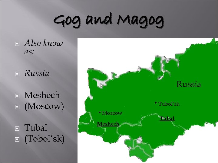 Gog and Magog Also know as: Russia Meshech (Moscow) Tubal (Tobol'sk) Russia Tubol'sk Moscow