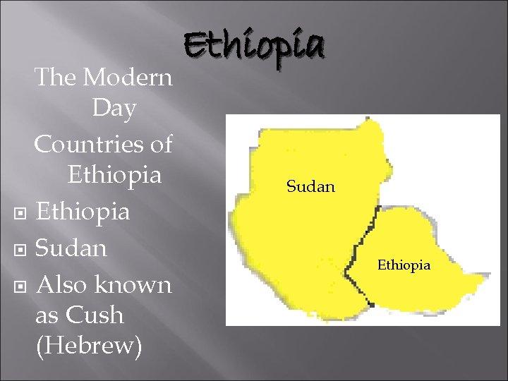 The Modern Day Countries of Ethiopia Sudan Also known as Cush (Hebrew) Ethiopia Sudan