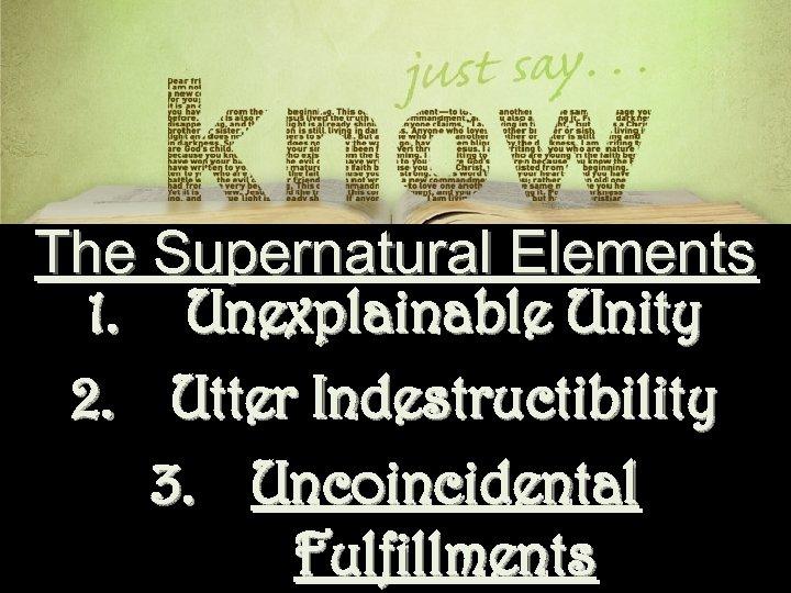 The Supernatural Elements 1. Unexplainable Unity 2. Utter Indestructibility 3. Uncoincidental Fulfillments