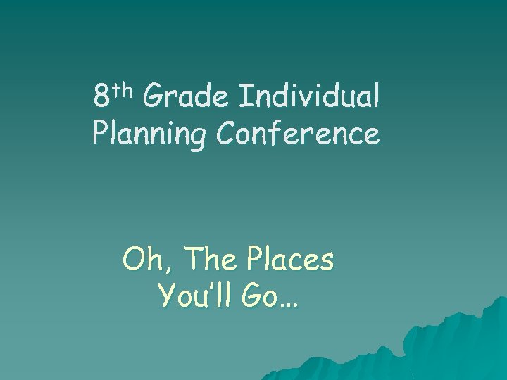 8 th Grade Individual Planning Conference Oh, The Places You'll Go…