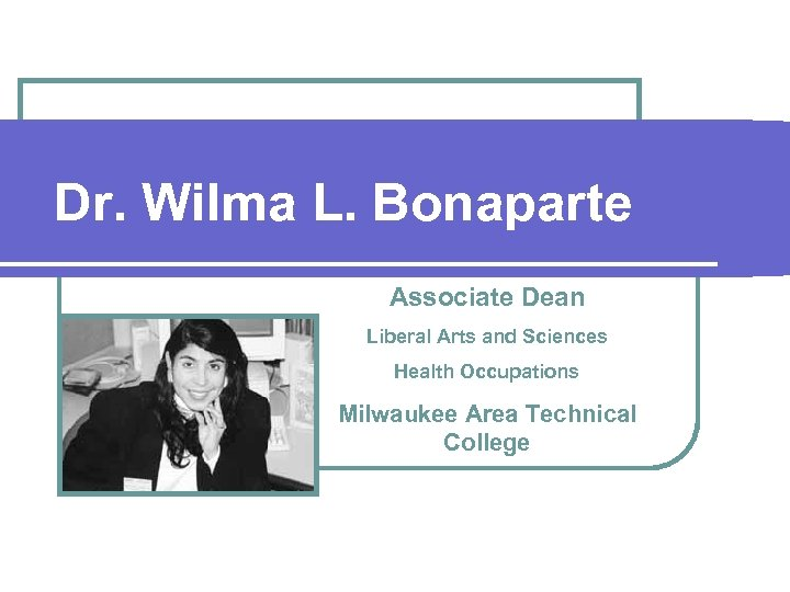 Dr. Wilma L. Bonaparte Associate Dean Liberal Arts and Sciences Health Occupations Milwaukee Area