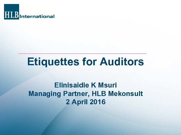 Etiquettes for Auditors Elinisaidie K Msuri Managing Partner, HLB Mekonsult 2 April 2016
