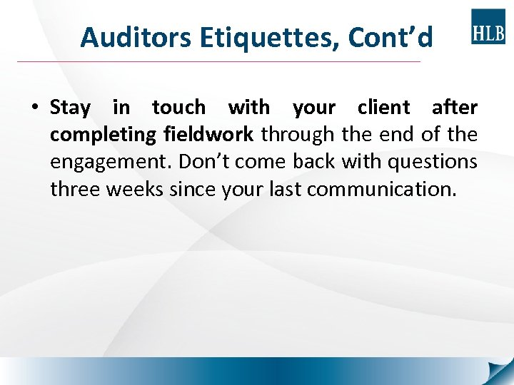 Auditors Etiquettes, Cont'd • Stay in touch with your client after completing fieldwork through
