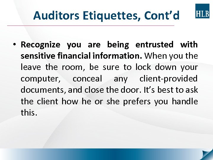 Auditors Etiquettes, Cont'd • Recognize you are being entrusted with sensitive financial information. When