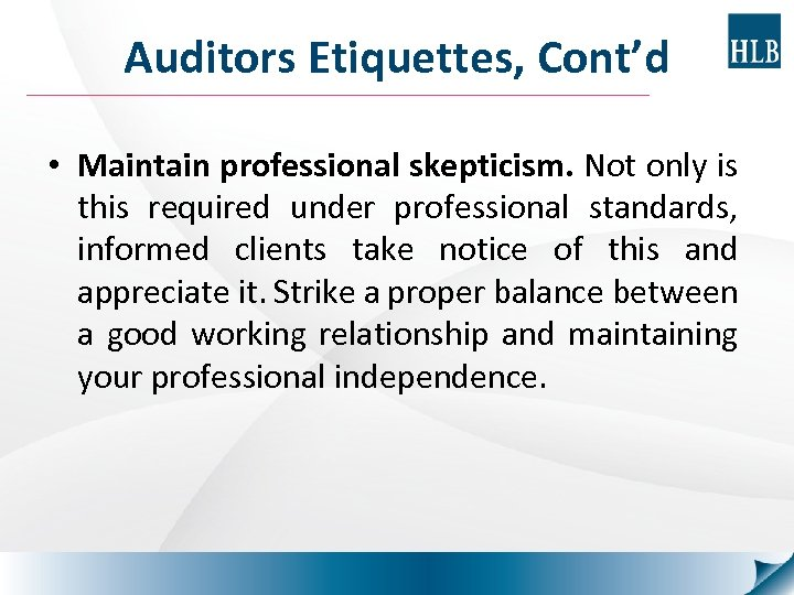 Auditors Etiquettes, Cont'd • Maintain professional skepticism. Not only is this required under professional