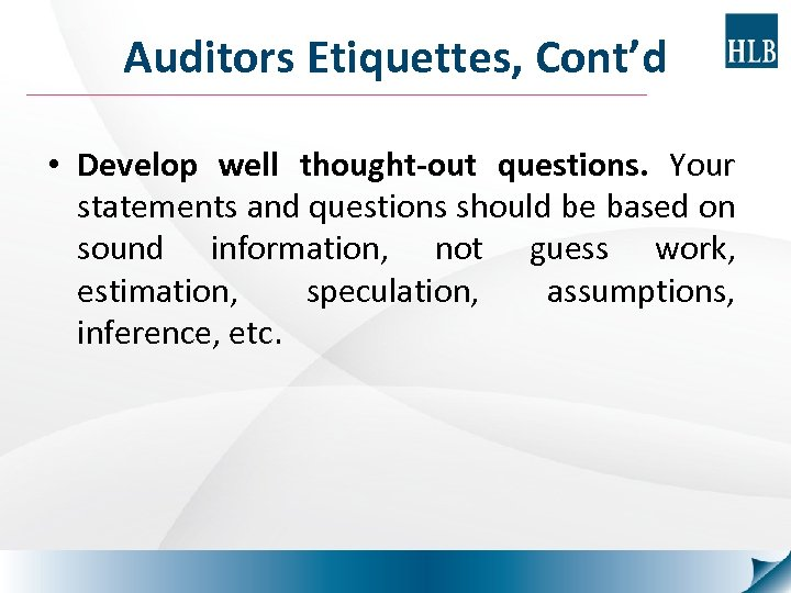 Auditors Etiquettes, Cont'd • Develop well thought-out questions. Your statements and questions should be