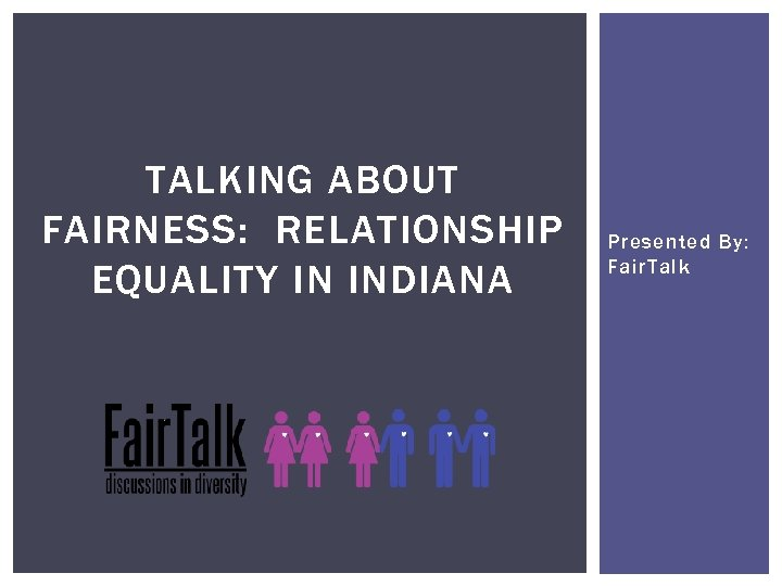 TALKING ABOUT FAIRNESS: RELATIONSHIP EQUALITY IN INDIANA Presented By: Fair. Talk