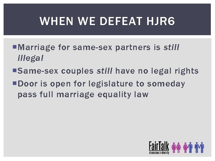 WHEN WE DEFEAT HJR 6 Marriage for same-sex partners is still illegal Same-sex couples