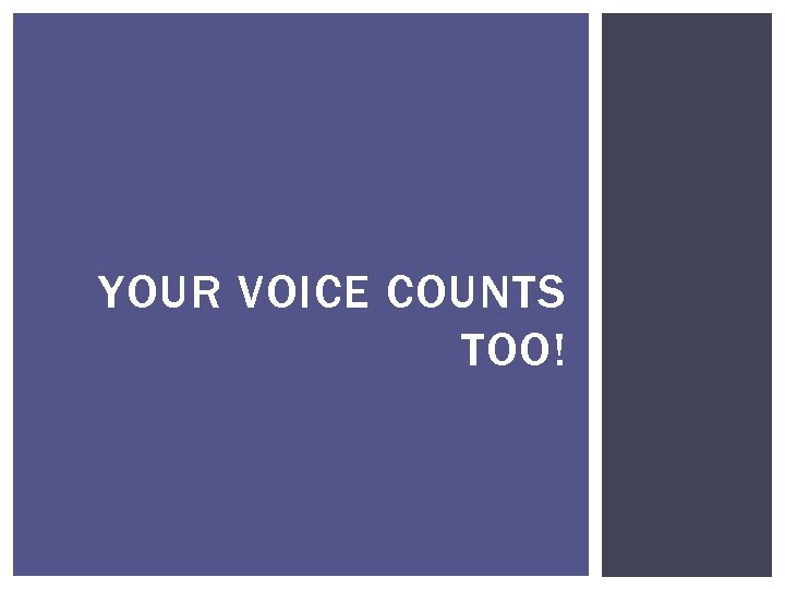 YOUR VOICE COUNTS TOO!