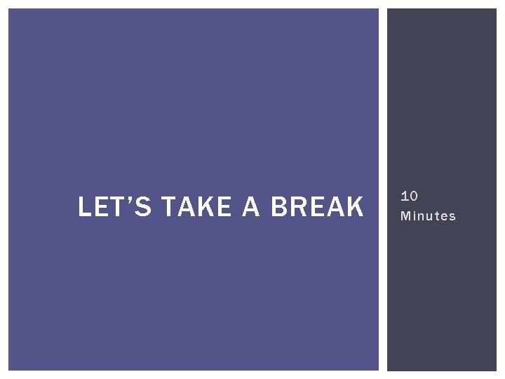 LET'S TAKE A BREAK 10 Minutes