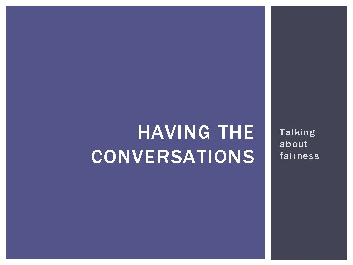 HAVING THE CONVERSATIONS Talking about fairness