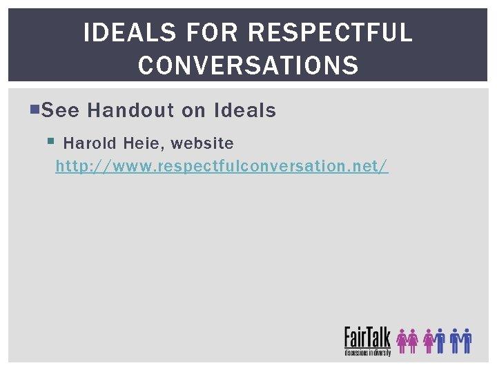 IDEALS FOR RESPECTFUL CONVERSATIONS See Handout on Ideals § Harold Heie, website http: //www.